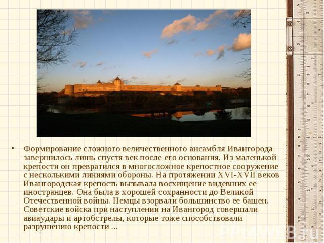Формирование сложного величественного ансамбля Ивангорода завершилось лишь спустя век после его основания. Из маленькой крепости он превратился в многосложное крепостное сооружение с несколькими линиями обороны. На протяжении XVI-XVII веков Ивангоро…