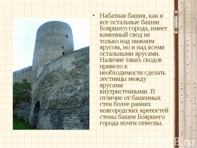 Набатная башня, как и все остальные башни Бояршего города, имеет каменный свод не только над нижним ярусом, но и над всеми остальными ярусами. Наличие таких сводов привело к необходимости сделать лестницы между ярусами внутристенными. В отличие от б…