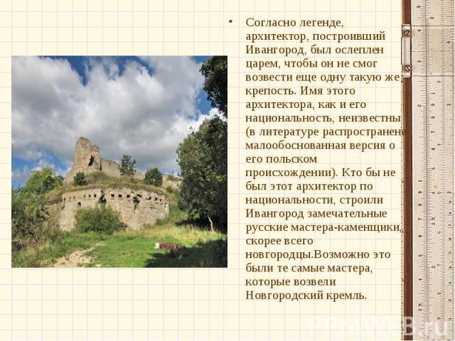 Согласно легенде, архитектор, построивший Ивангород, был ослеплен царем, чтобы он не смог возвести еще одну такую же крепость. Имя этого архитектора, как и его национальность, неизвестны (в литературе распространена малообоснованная версия о его пол…