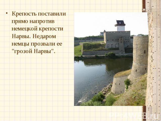 Крепость поставили прямо напротив немецкой крепости Нарвы. Недаром немцы прозвали ее