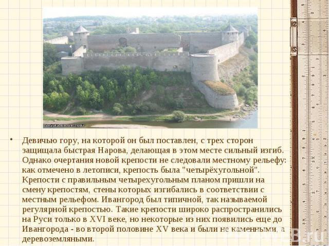 Девичью гору, на которой он был поставлен, с трех сторон защищала быстрая Нарова, делающая в этом месте сильный изгиб. Однако очертания новой крепости не следовали местному рельефу: как отмечено в летописи, крепость была