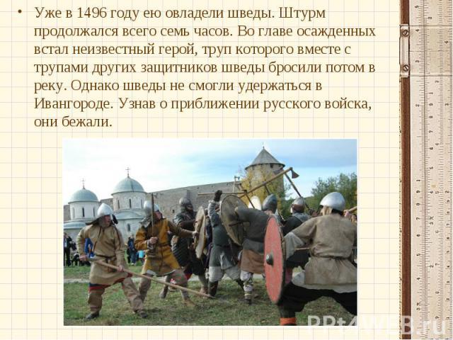 Уже в 1496 году ею овладели шведы. Штурм продолжался всего семь часов. Во главе осажденных встал неизвестный герой, труп которого вместе с трупами других защитников шведы бросили потом в реку. Однако шведы не смогли удержаться в Ивангороде. Узнав о …