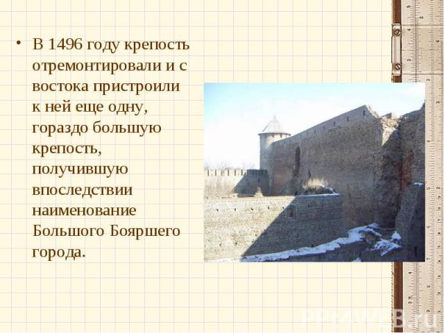 В 1496 году крепость отремонтировали и с востока пристроили к ней еще одну, гораздо большую крепость, получившую впоследствии наименование Большого Бояршего города.