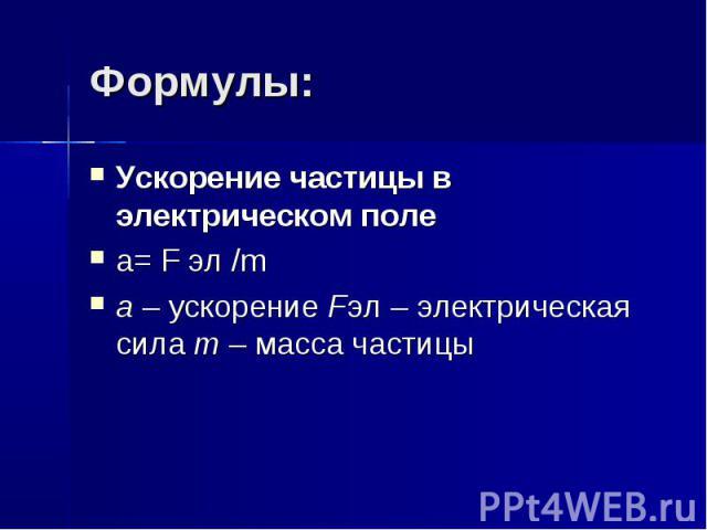 Формулы: Ускорение частицы в электрическом поле a= F эл /m a–ускорение Fэл–электрическая сила m–масса частицы