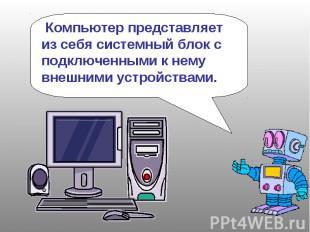 Компьютер представляет из себя системный блок с подключенными к нему внешними ус