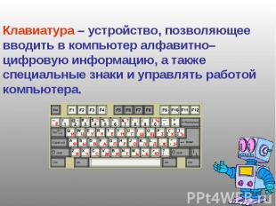 Клавиатура – устройство, позволяющее вводить в компьютер алфавитно–цифровую инфо