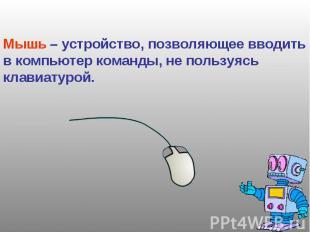 Мышь – устройство, позволяющее вводить в компьютер команды, не пользуясь клавиат