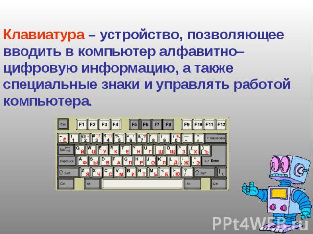 Клавиатура – устройство, позволяющее вводить в компьютер алфавитно–цифровую информацию, а также специальные знаки и управлять работой компьютера.