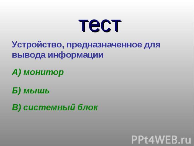 тестУстройство, предназначенное для вывода информации А) мониторБ) мышьВ) системный блок