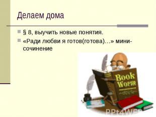 Делаем дома § 8, выучить новые понятия.«Ради любви я готов(готова)…» мини-сочине
