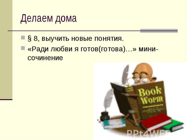 Делаем дома § 8, выучить новые понятия.«Ради любви я готов(готова)…» мини-сочинение