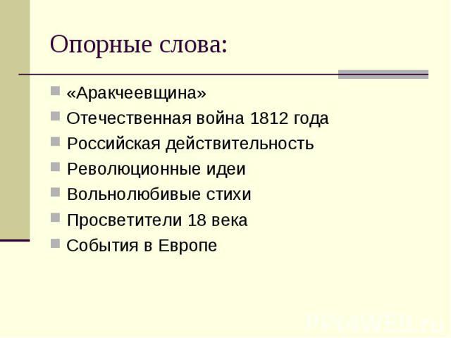Опорные слова: «Аракчеевщина»Отечественная война 1812 годаРоссийская действительностьРеволюционные идеиВольнолюбивые стихиПросветители 18 векаСобытия в Европе
