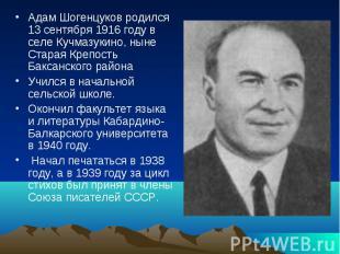 Адам Шогенцуков родился 13 сентября 1916 году в селе Кучмазукино, ныне Старая Кр
