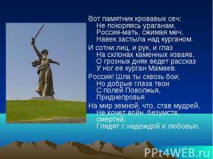 Вот памятник кровавых сеч:Не покоряясь ураганам,Россия-мать, сжимая меч,Навек за
