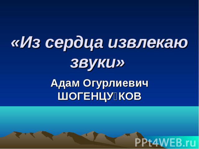 «Из сердца извлекаю звуки» Адам Огурлиевич ШОГЕНЦУКОВ