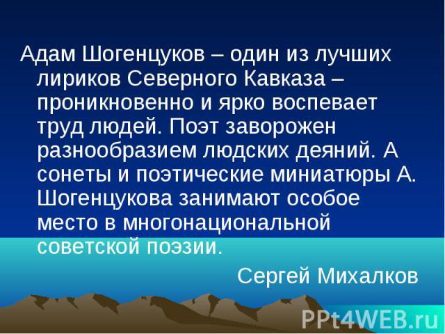 Адам Шогенцуков – один из лучших лириков Северного Кавказа – проникновенно и ярко воспевает труд людей. Поэт заворожен разнообразием людских деяний. А сонеты и поэтические миниатюры А. Шогенцукова занимают особое место в многонациональной советской …