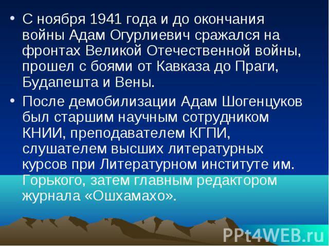 С ноября 1941 года и до окончания войны Адам Огурлиевич сражался на фронтах Великой Отечественной войны, прошел с боями от Кавказа до Праги, Будапешта и Вены. После демобилизации Адам Шогенцуков был старшим научным сотрудником КНИИ, преподавателем К…