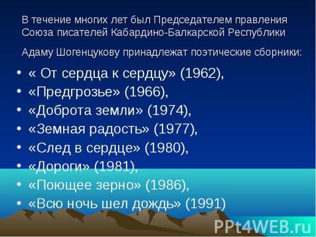 В течение многих лет был Председателем правления Союза писателей Кабардино-Балкарской Республики Адаму Шогенцукову принадлежат поэтические сборники: «От сердца к сердцу» (1962), «Предгрозье» (1966), «Доброта земли» (1974), «Земная радость» (1977), …