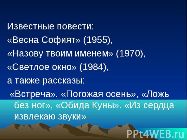 Известные повести: «Весна Софият» (1955), «Назову твоим именем» (1970), «Светлое окно» (1984), а также рассказы: «Встреча», «Погожая осень», «Ложь без ног», «Обида Куны». «Из сердца извлекаю звуки»