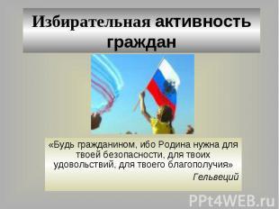 Избирательная активность граждан «Будь гражданином, ибо Родина нужна для твоей б