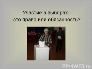 Участие в выборах -это право или обязанность?