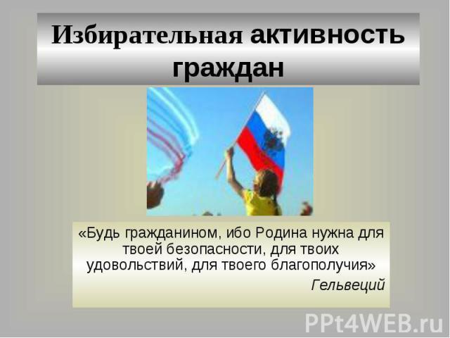 Избирательная активность граждан «Будь гражданином, ибо Родина нужна для твоей безопасности, для твоих удовольствий, для твоего благополучия»Гельвеций