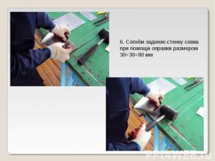 6. Согнём заднюю стенку совка при помощи оправки размером 30×30×80 мм