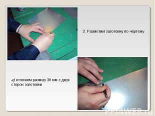 2. Разметим заготовку по чертежуа) отложим размер 30 мм с двух сторон заготовки
