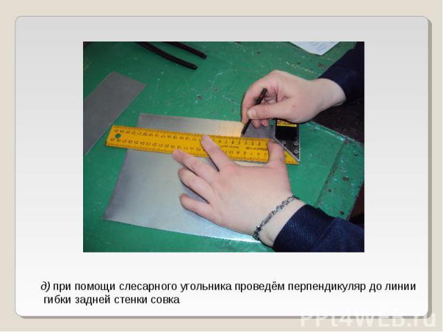 д) при помощи слесарного угольника проведём перпендикуляр до линии гибки задней стенки совка