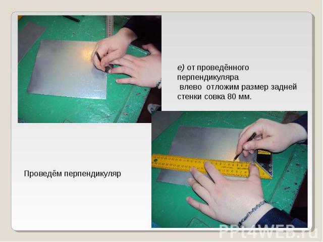 е) от проведённого перпендикуляра влево отложим размер задней стенки совка 80 мм. Проведём перпендикуляр