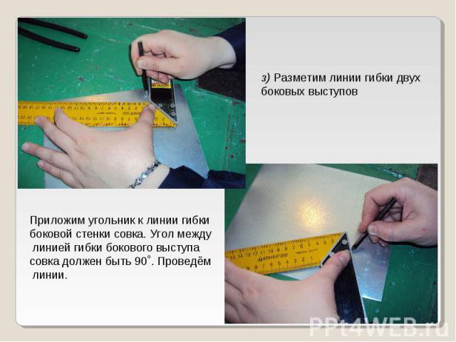 з) Разметим линии гибки двухбоковых выступовПриложим угольник к линии гибкибоковой стенки совка. Угол между линией гибки бокового выступасовка должен быть 90˚. Проведём линии.