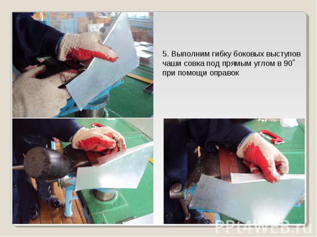 5. Выполним гибку боковых выступовчаши совка под прямым углом в 90˚ при помощи оправок