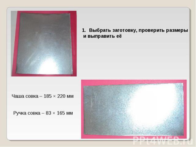 Выбрать заготовку, проверить размеры и выправить еёЧаша совка – 185 × 220 мм Ручка совка – 83 × 165 мм
