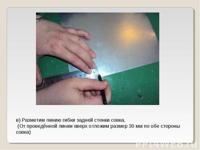 в) Разметим линию гибки задней стенки совка. (От проведённой линии вверх отложим размер 30 мм по обе стороны совка)