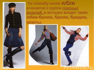 По способу носки юбки относятся к группе поясных изделий, в которую входят также