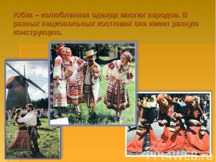 Юбка – излюбленная одежда многих народов. В разных национальных костюмах она име