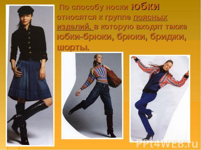 По способу носки юбки относятся к группе поясных изделий, в которую входят также юбки-брюки, брюки, бриджи, шорты.