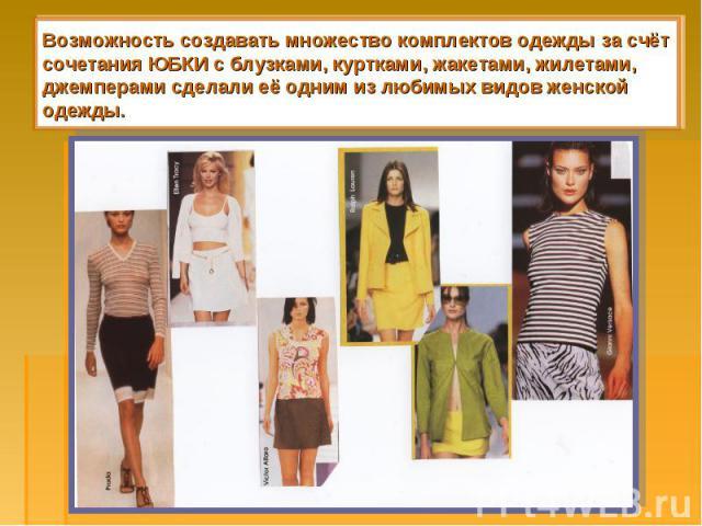 Возможность создавать множество комплектов одежды за счёт сочетания ЮБКИ с блузками, куртками, жакетами, жилетами, джемперами сделали её одним из любимых видов женской одежды.