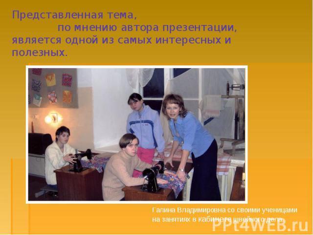 Представленная тема, по мнению автора презентации, является одной из самых интересных и полезных. Галина Владимировна со своими ученицами на занятиях в кабинете швейного дела.