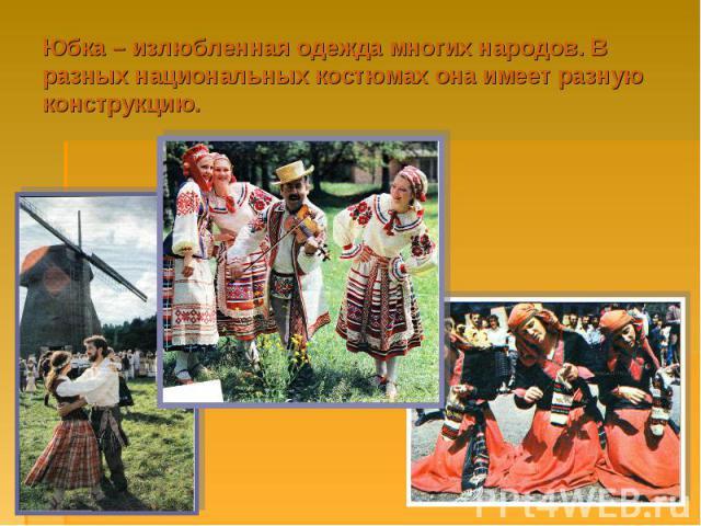 Юбка – излюбленная одежда многих народов. В разных национальных костюмах она имеет разную конструкцию.