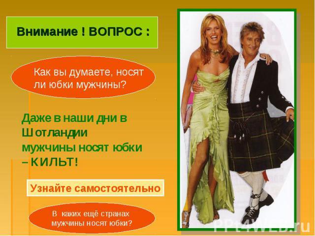 Внимание ! ВОПРОС :Как вы думаете, носят ли юбки мужчины?Даже в наши дни в Шотландии мужчины носят юбки – КИЛЬТ!Узнайте самостоятельноВ каких ещё странах мужчины носят юбки?