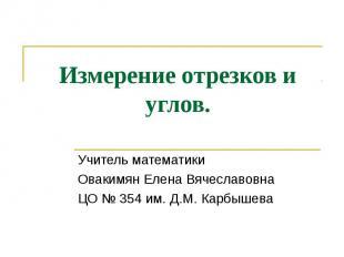 Измерение отрезков и углов Учитель математики Овакимян Елена Вячеславовна ЦО № 3