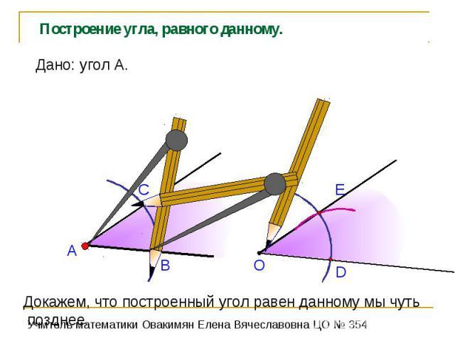 Построение угла, равного данному. Дано: угол А.Докажем, что построенный угол равен данному мы чуть позднее.