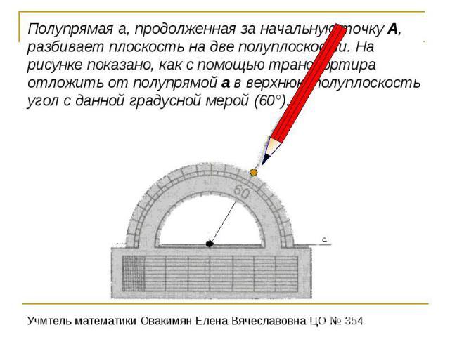 Полупрямая а, продолженная за начальную точку А, разбивает плоскость на две полуплоскости. На рисунке показано, как с помощью транспортира отложить от полупрямой а в верхнюю полуплоскость угол с данной градусной мерой (60°).