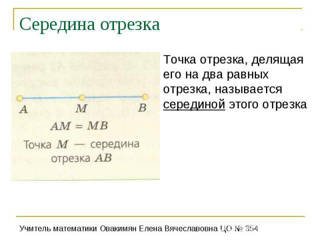 Середина отрезкаТочка отрезка, делящая его на два равных отрезка, называется серединой этого отрезка