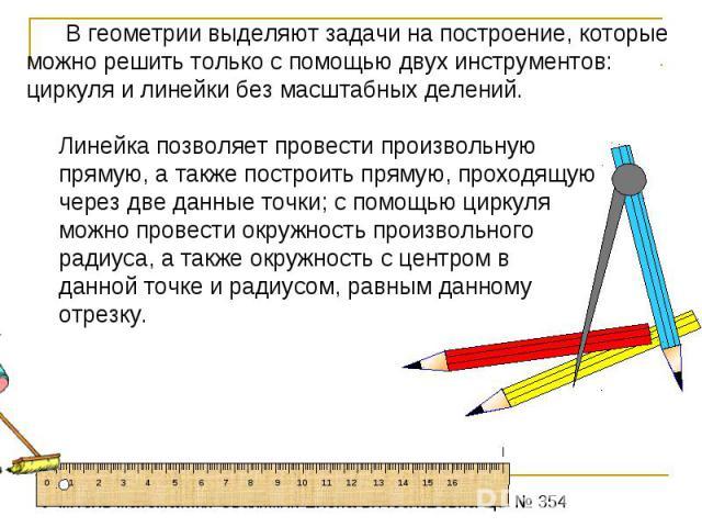 В геометрии выделяют задачи на построение, которые можно решить только с помощью двух инструментов: циркуля и линейки без масштабных делений. Линейка позволяет провести произвольную прямую, а также построить прямую, проходящую через две данные точки…