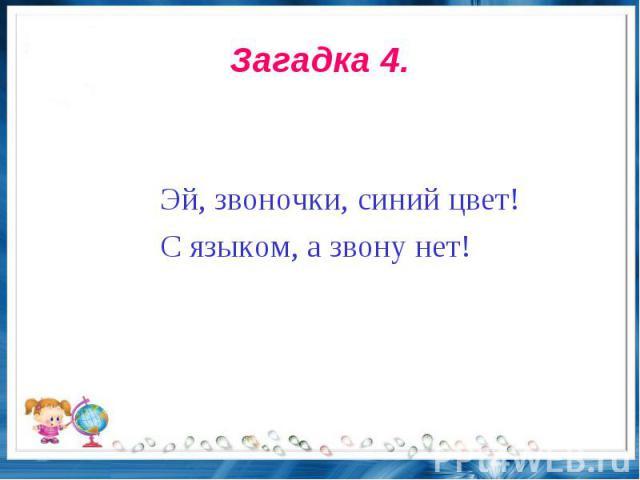 Загадка 4. Эй, звоночки, синий цвет!С языком, а звону нет!