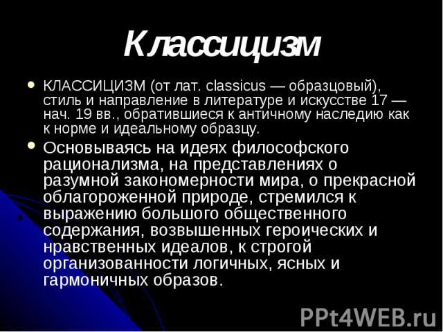 Классицизм КЛАССИЦИЗМ (от лат. classicus — образцовый), стиль и направление в литературе и искусстве 17 — нач. 19 вв., обратившиеся к античному наследию как к норме и идеальному образцу. Основываясь на идеях философского рационализма, на представлен…