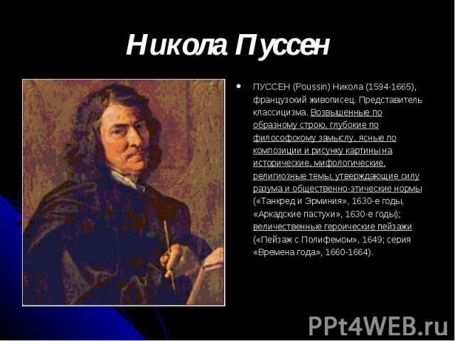 Никола Пуссен ПУССЕН (Poussin) Никола (1594-1665), французский живописец. Представитель классицизма. Возвышенные по образному строю, глубокие по философскому замыслу, ясные по композиции и рисунку картины на исторические, мифологические, религиозные…