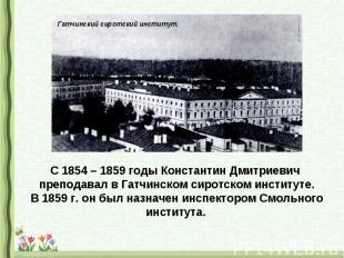 С 1854 – 1859 годы Константин Дмитриевич преподавал в Гатчинском сиротском инсти